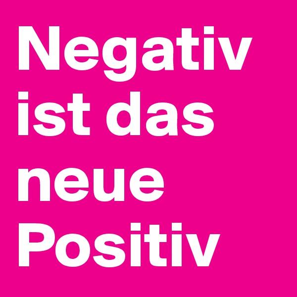 Negativ ist das neue Positiv