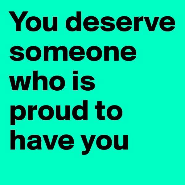 You deserve someone who is proud to have you
