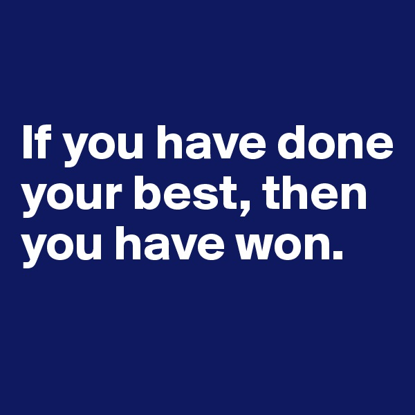 If you have done your best, then you have won.
