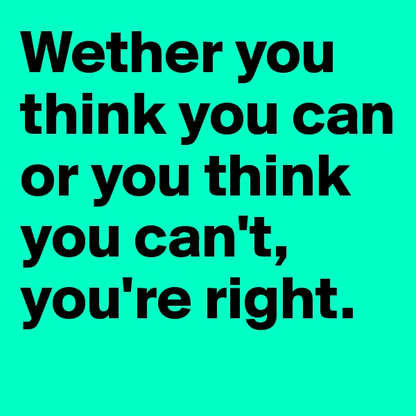 Wether you think you can or you think you can't, you're right.
