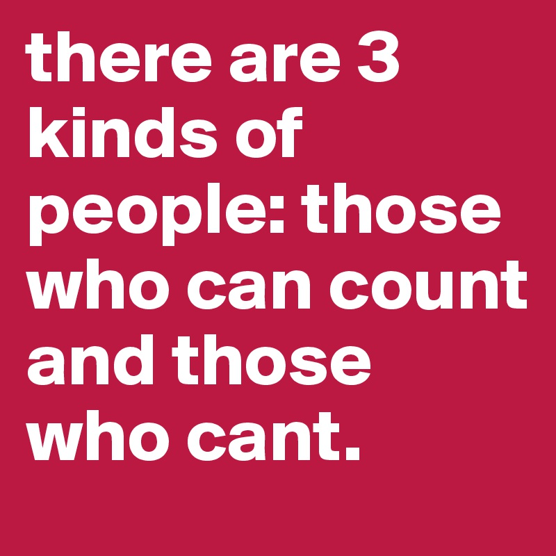 there are 3 kinds of people: those who can count and those who cant.