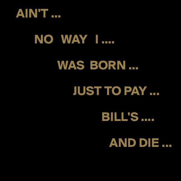 AIN'T ...                    NO   WAY   I ....                            WAS  BORN ...                             JUST TO PAY ...                                                                  BILL'S ....                                                                      AND DIE ...