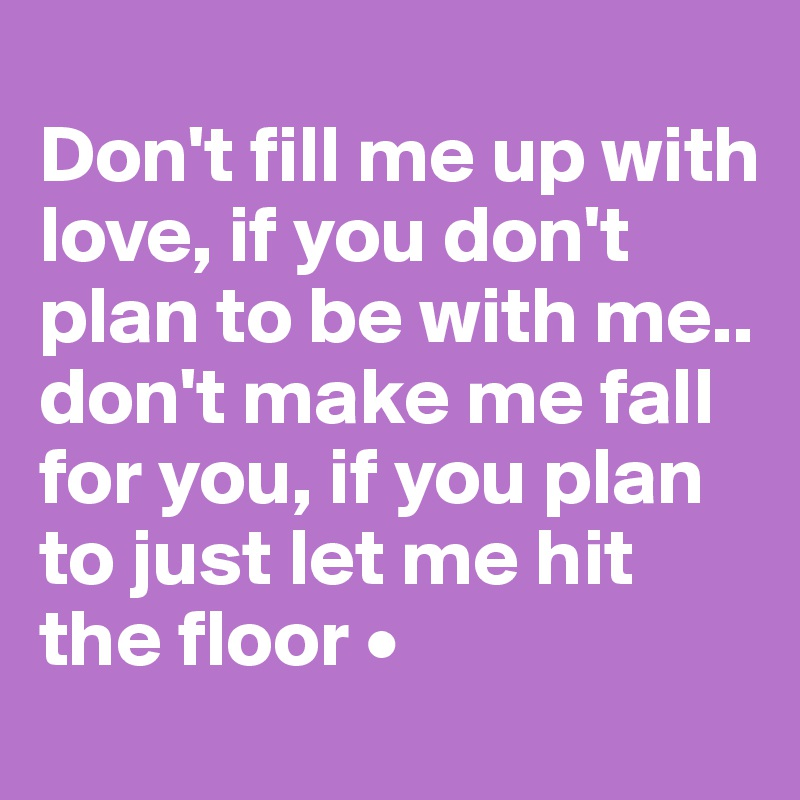 Don't fill me up with love, if you don't plan to be with me.. don't make me fall for you, if you plan to just let me hit the floor •