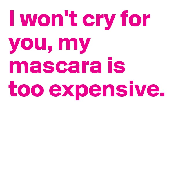 I won't cry for you, my mascara is too expensive.