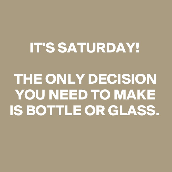 IT'S SATURDAY!   THE ONLY DECISION YOU NEED TO MAKE IS BOTTLE OR GLASS.