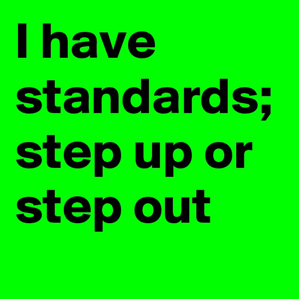 I have standards; step up or step out