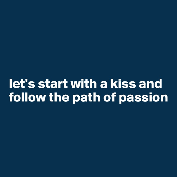 let's start with a kiss and follow the path of passion