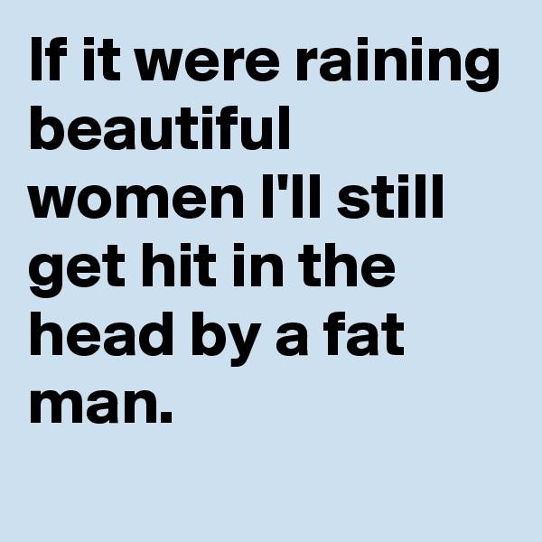 If it were raining beautiful women I'll still get hit in the head by a fat man.