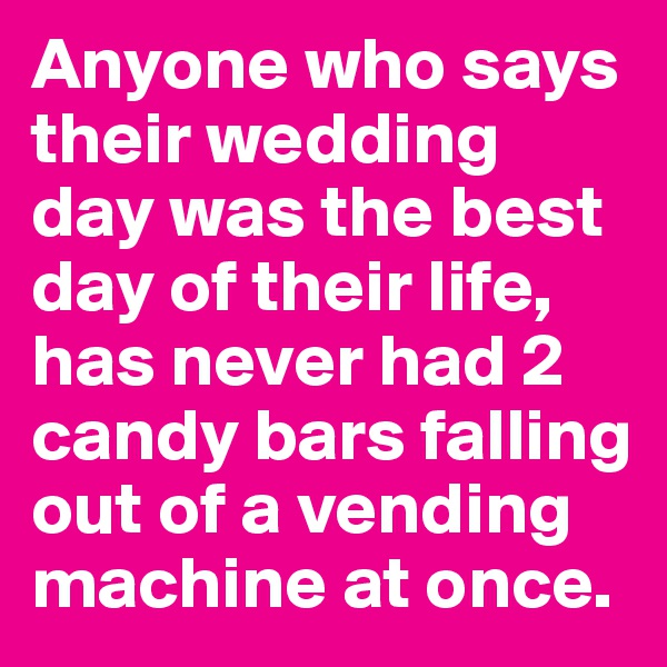 Anyone who says their wedding day was the best day of their life, has never had 2 candy bars falling out of a vending machine at once.