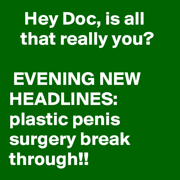 Hey Doc, is all         that really you?   EVENING NEW HEADLINES: plastic penis surgery break through!!