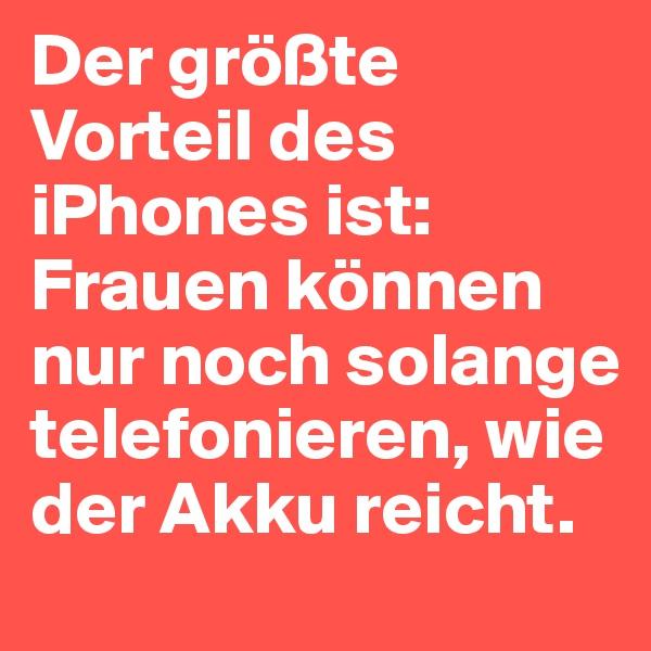 Der größte Vorteil des iPhones ist: Frauen können nur noch solange telefonieren, wie der Akku reicht.