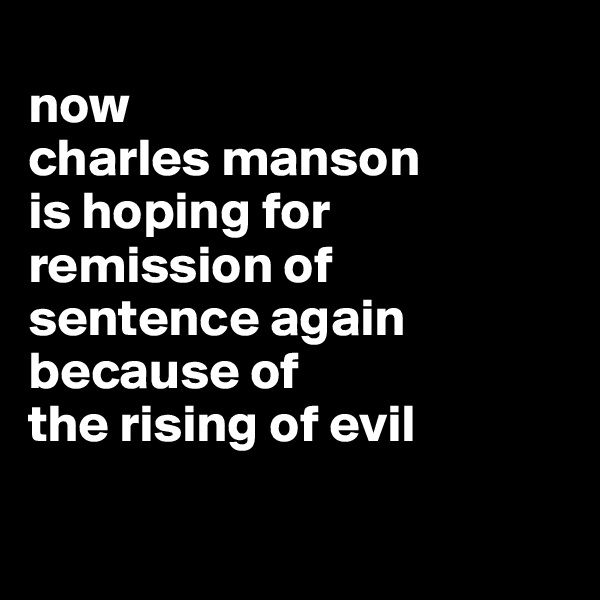 now  charles manson  is hoping for  remission of  sentence again because of  the rising of evil