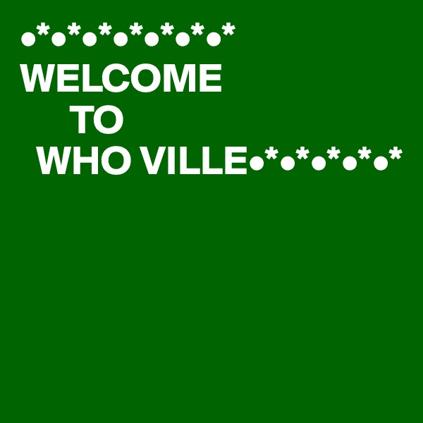 •*•*•*•*•*•*•* WELCOME       TO   WHO VILLE•*•*•*•*•*