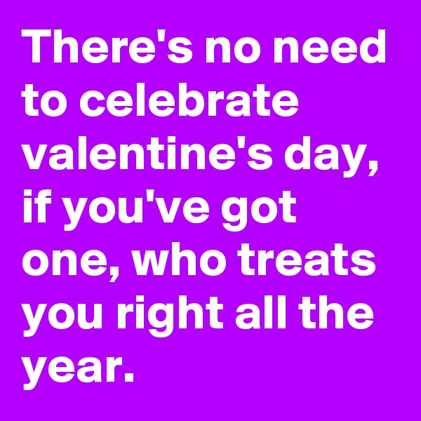 There's no need to celebrate valentine's day, if you've got one, who treats you right all the year.