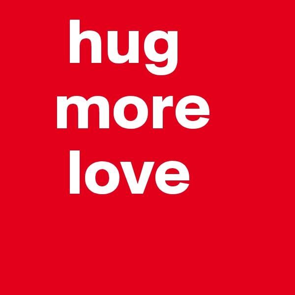 hug    more     love