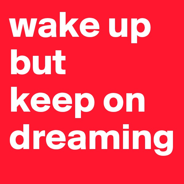 wake up but keep on dreaming