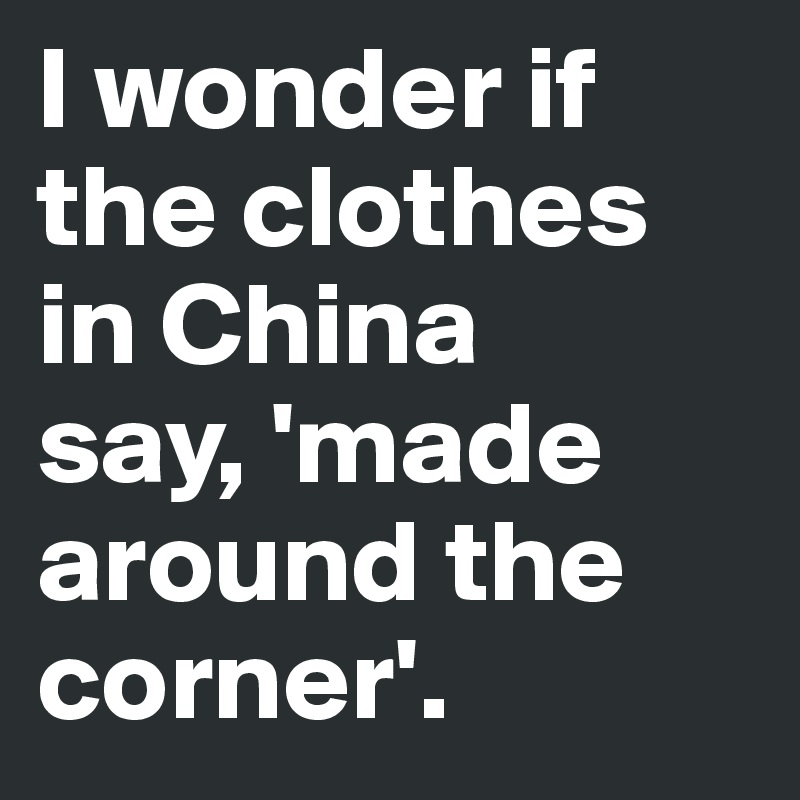 I wonder if the clothes in China  say, 'made around the corner'.