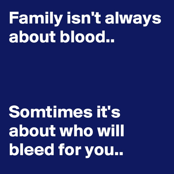 Family isn't always about blood..                                                                                                                                                  Somtimes it's about who will bleed for you..