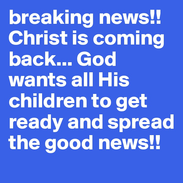 breaking news!! Christ is coming back... God wants all His children to get ready and spread the good news!!
