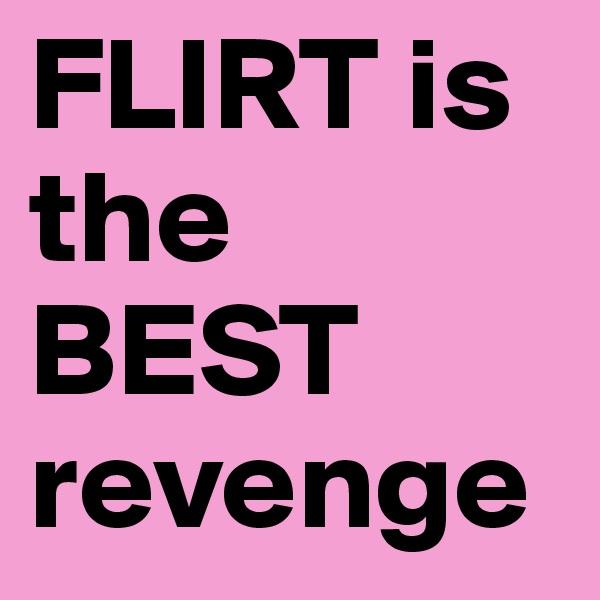 FLIRT is the BEST revenge