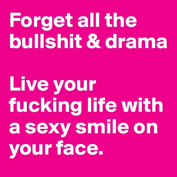 Forget all the bullshit & drama  Live your fucking life with a sexy smile on your face.