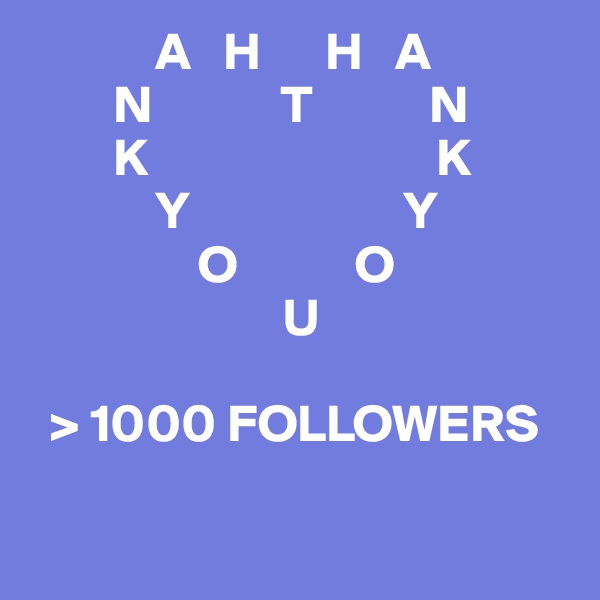 A   H      H   A         N            T           N         K                           K             Y                    Y                 O           O                         U    > 1000 FOLLOWERS