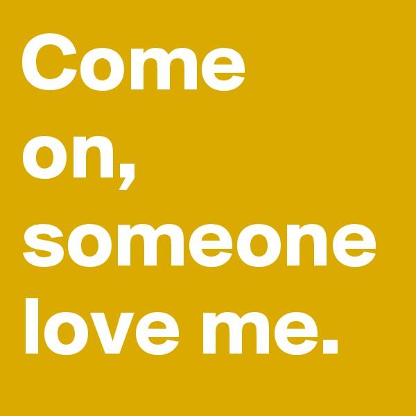 Come on, someone love me.