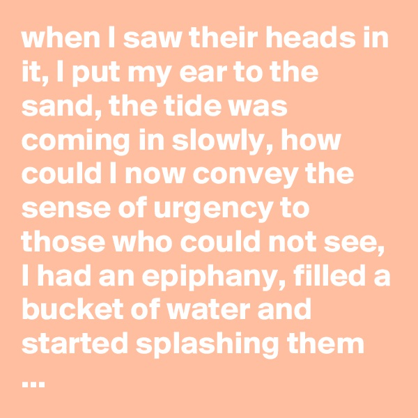 when I saw their heads in it, I put my ear to the sand, the tide was coming in slowly, how could I now convey the sense of urgency to those who could not see, I had an epiphany, filled a bucket of water and started splashing them ...