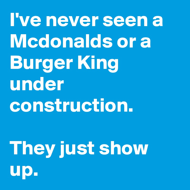 I've never seen a Mcdonalds or a Burger King under construction.   They just show up.