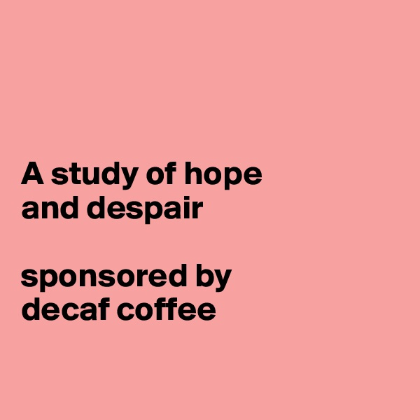 A study of hope  and despair  sponsored by  decaf coffee