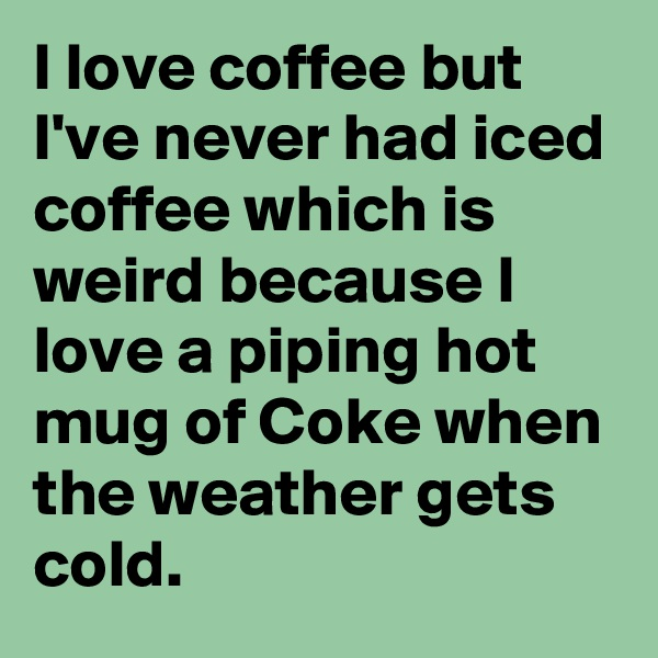 I love coffee but I've never had iced coffee which is weird because I love a piping hot mug of Coke when the weather gets cold.
