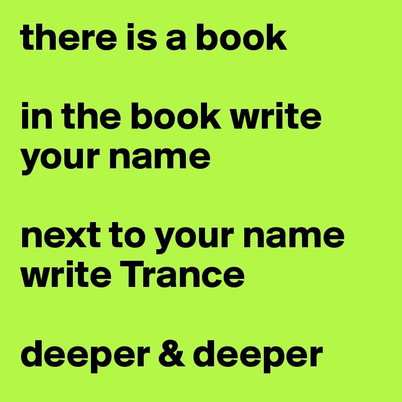 there is a book  in the book write your name  next to your name write Trance  deeper & deeper