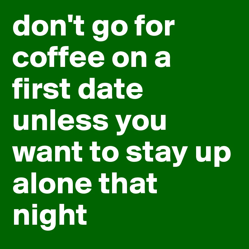 don't go for coffee on a first date unless you want to stay up alone that night