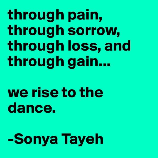 through pain, through sorrow, through loss, and through gain...  we rise to the dance.  -Sonya Tayeh