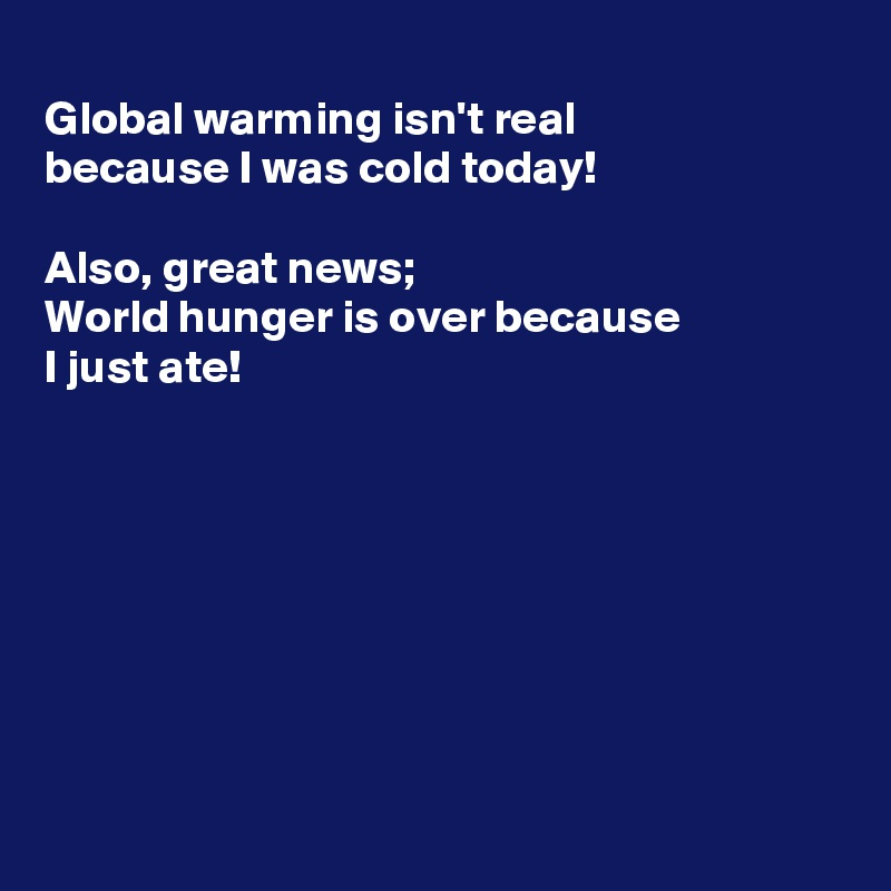 Global warming isn't real because I was cold today!  Also, great news; World hunger is over because  I just ate!