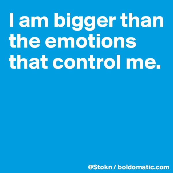 I am bigger than the emotions that control me.