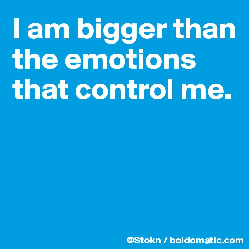 I am bigger than the emotions that control me.