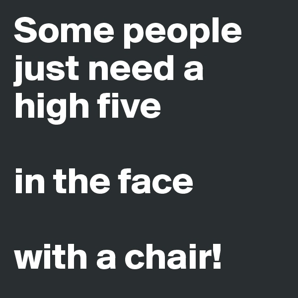 Some people just need a high five  in the face  with a chair!