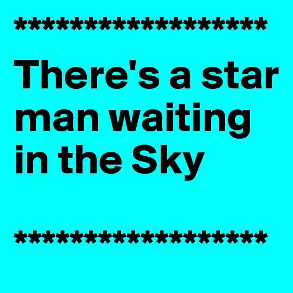 ****************** There's a star man waiting in the Sky   ******************