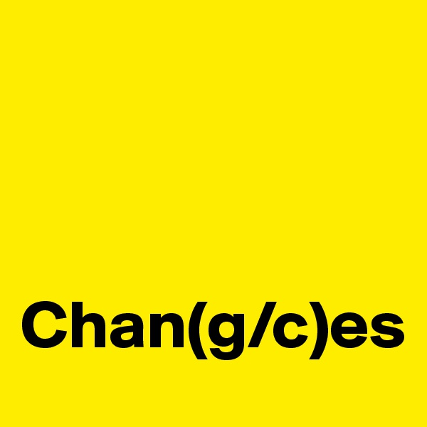 Chan(g/c)es