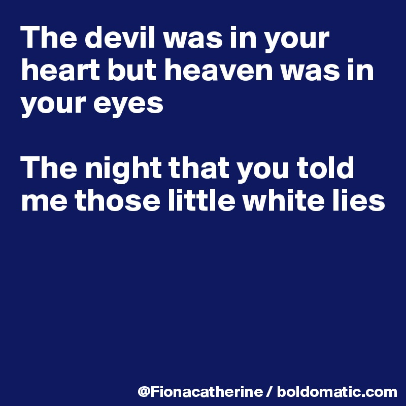 The devil was in your heart but heaven was in your eyes  The night that you told me those little white lies