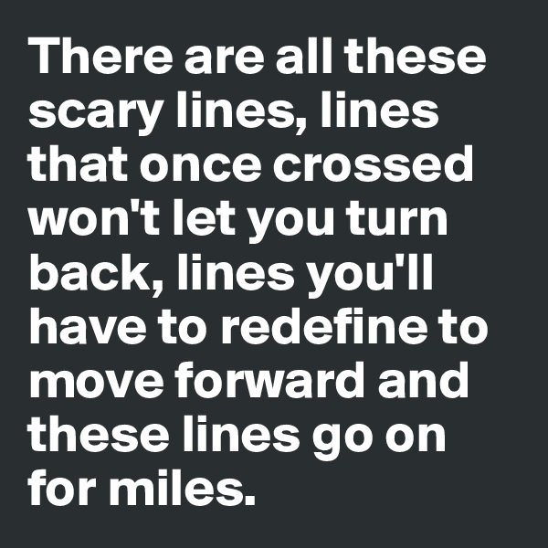 There are all these scary lines, lines that once crossed won't let you turn back, lines you'll have to redefine to move forward and these lines go on for miles.