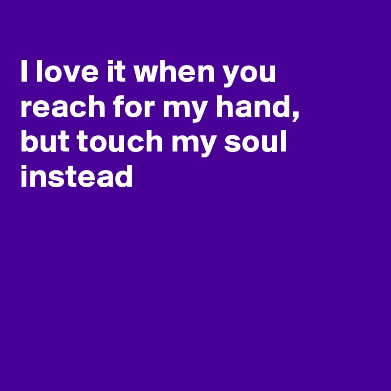 I love it when you reach for my hand, but touch my soul instead