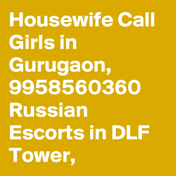 Housewife Call Girls in Gurugaon, 9958560360 Russian Escorts in DLF Tower,
