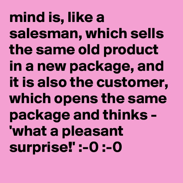 mind is, like a salesman, which sells the same old product in a new package, and it is also the customer, which opens the same package and thinks - 'what a pleasant surprise!' :-0 :-0