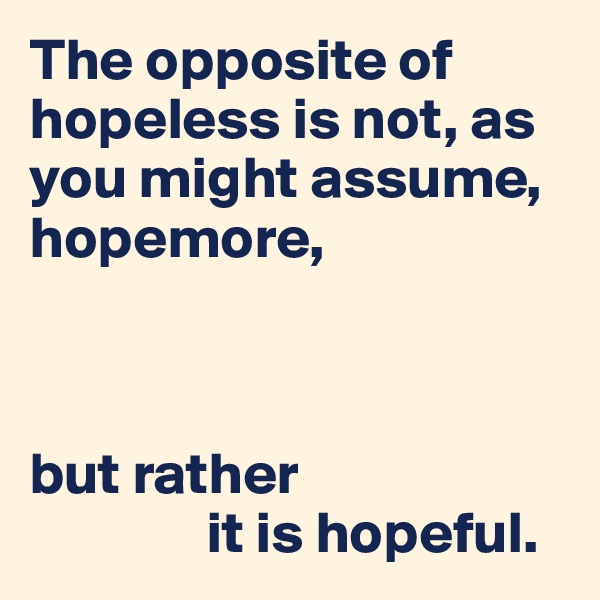 The opposite of hopeless is not, as you might assume, hopemore,    but rather                 it is hopeful.