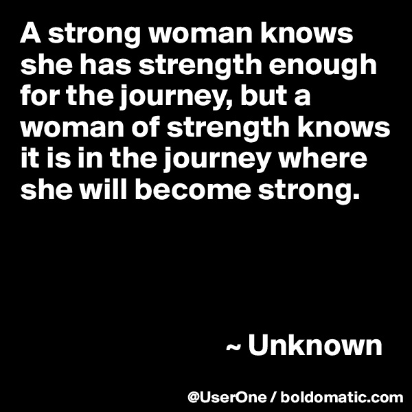 A strong woman knows she has strength enough for the journey, but a woman of strength knows it is in the journey where she will become strong.                                      ~ Unknown