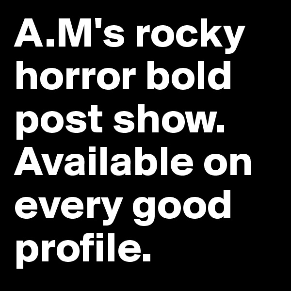 A.M's rocky horror bold post show. Available on every good profile.