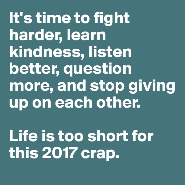 It's time to fight harder, learn kindness, listen better, question more, and stop giving up on each other.  Life is too short for this 2017 crap.