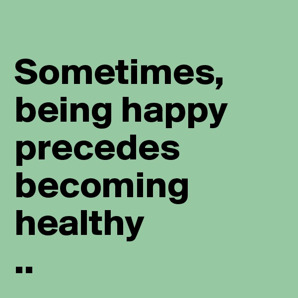 Sometimes, being happy precedes becoming healthy  ..